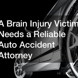 A Brain Injury Victim Needs a Reliable Auto Accident Attorney