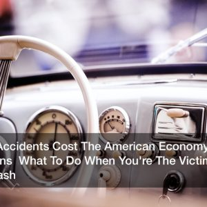 Car Accidents Cost The American Economy Billions  What To Do When You're The Victim Of A Crash