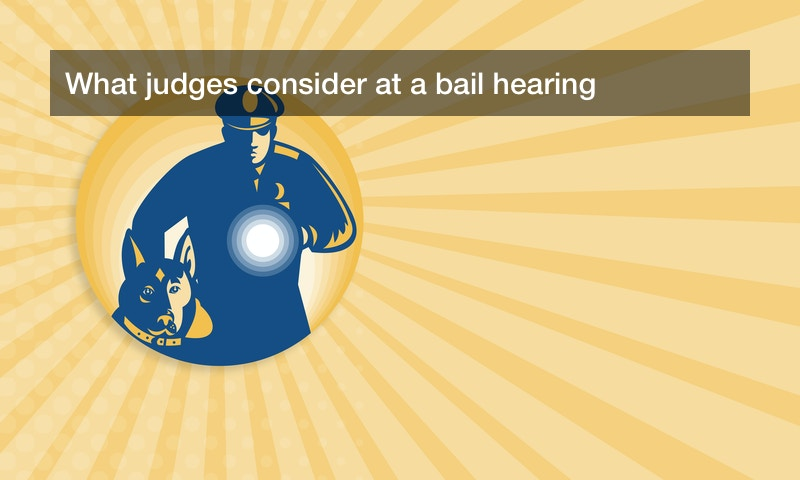 What judges consider at a bail hearing