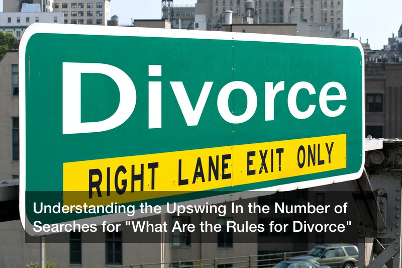 """Understanding the Upswing In the Number of Searches for """"What Are the Rules for Divorce"""""""