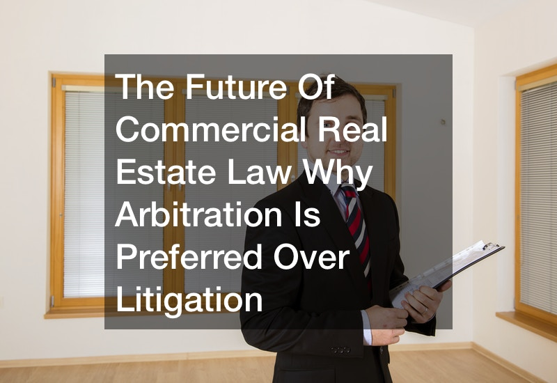 The Future Of Commercial Real Estate Law  Why Arbitration Is Preferred Over Litigation